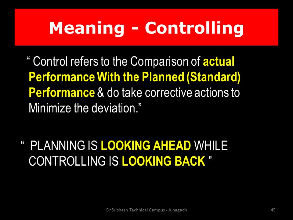 Meaning - Controlling Control refers to the Comparison of actual Performance With the Planned (Standard) Performance & do take corrective actions to Minimize the deviation. PLANNING IS LOOKING AHEAD WHILE CONTROLLING IS LOOKING BACK Dr.Subhash Technical Campus - Junagadh45