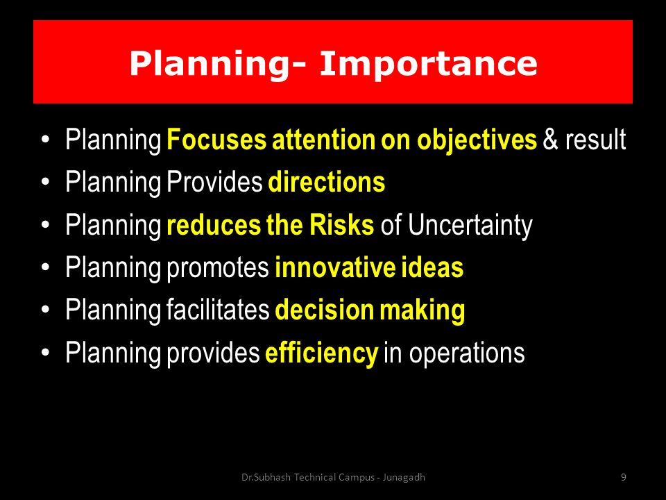 Planning- Importance Planning Focuses attention on objectives & result Planning Provides directions Planning reduces the Risks of Uncertainty Planning promotes innovative ideas Planning facilitates decision making Planning provides efficiency in operations Dr.Subhash Technical Campus - Junagadh9