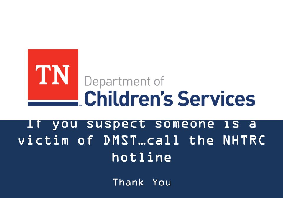 If you suspect someone is a victim of DMST…call the NHTRC hotline Thank You