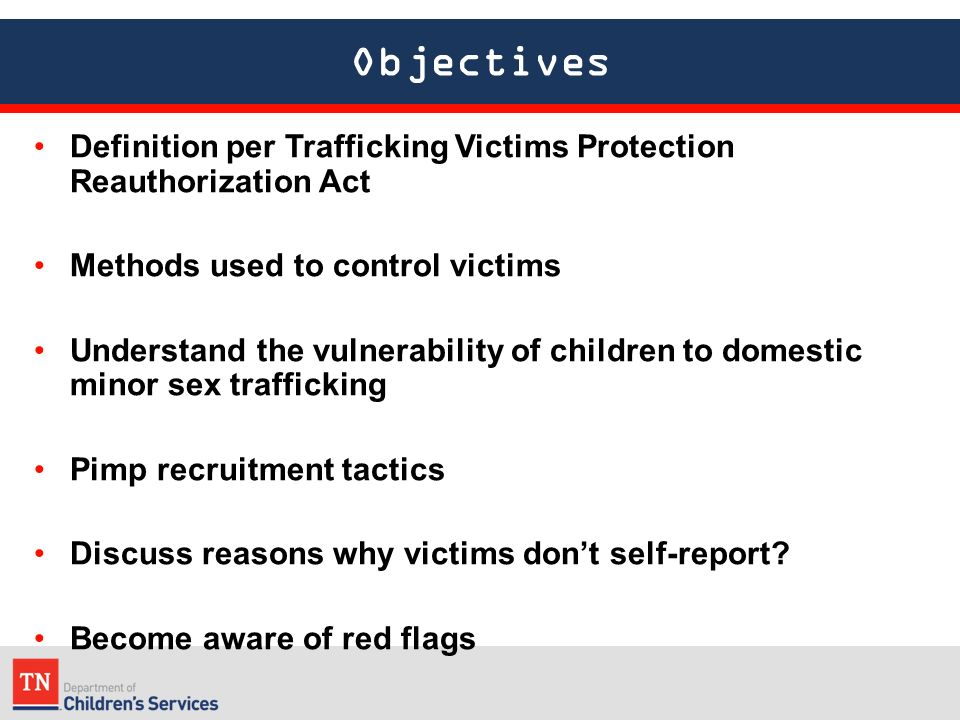Objectives Definition per Trafficking Victims Protection Reauthorization Act Methods used to control victims Understand the vulnerability of children to domestic minor sex trafficking Pimp recruitment tactics Discuss reasons why victims don't self-report.