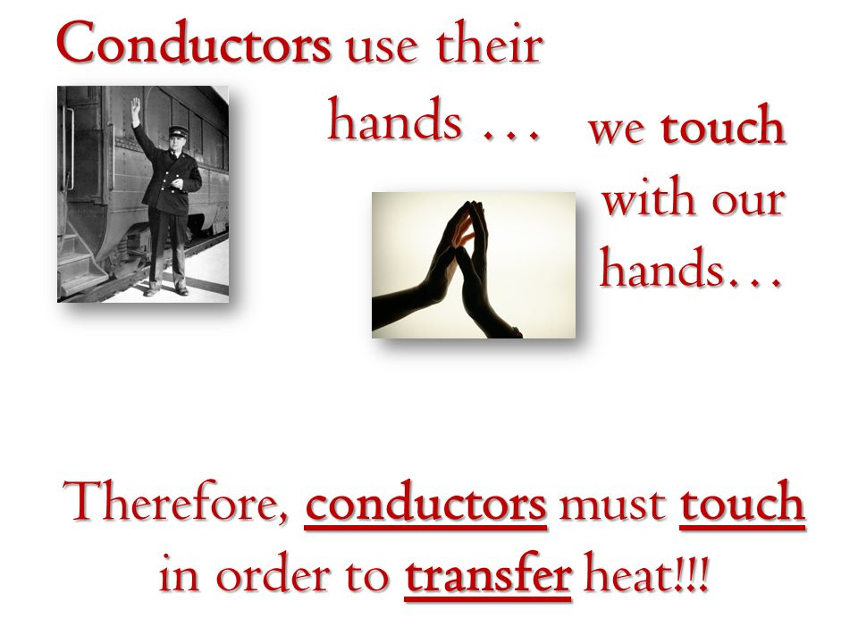 Conductors use their hands … we touch with our hands… Therefore, conductors must touch in order to transfer heat!!!