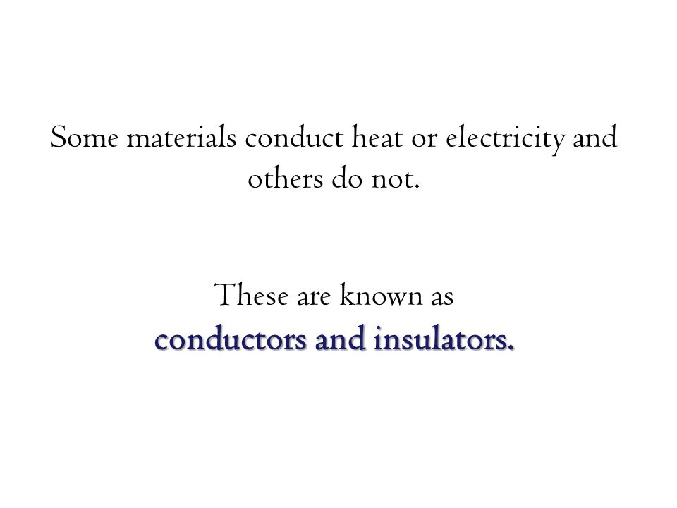 Some materials conduct heat or electricity and others do not.