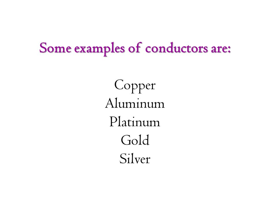 Some examples of conductors are: Copper Aluminum Platinum Gold Silver