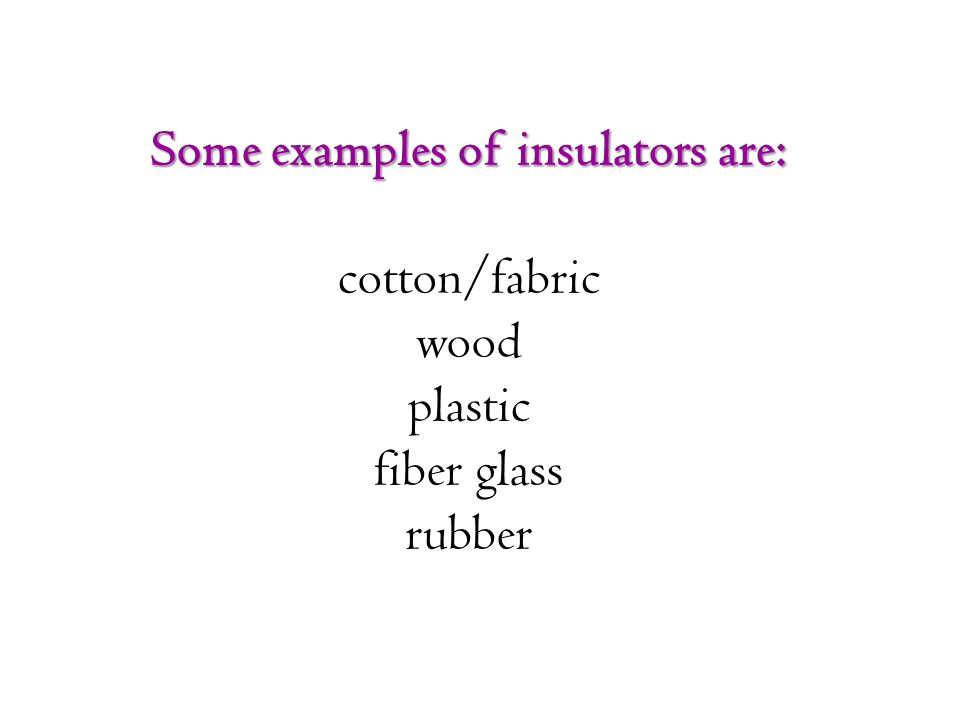 Some examples of insulators are: cotton/fabric wood plastic fiber glass rubber