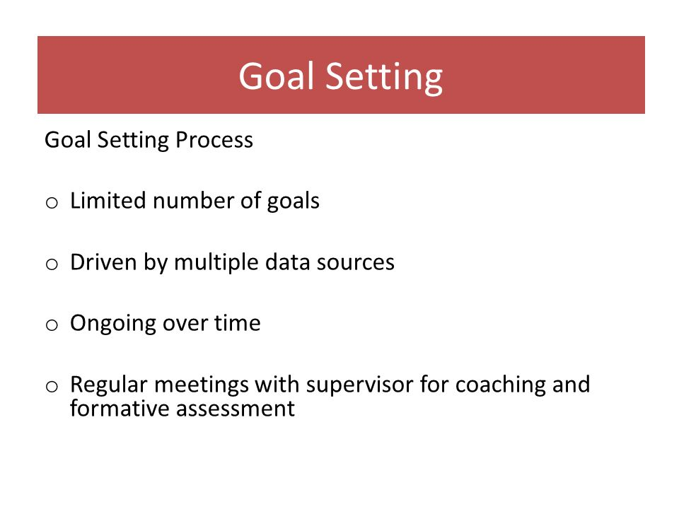 Goal Setting Process o Limited number of goals o Driven by multiple data sources o Ongoing over time o Regular meetings with supervisor for coaching a