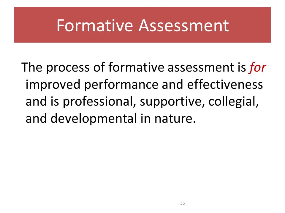 Formative Assessment The process of formative assessment is for improved performance and effectiveness and is professional, supportive, collegial, and developmental in nature.