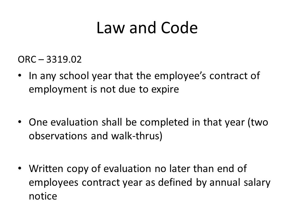 ORC – 3319.02 In any school year that the employee's contract of employment is not due to expire One evaluation shall be completed in that year (two observations and walk-thrus) Written copy of evaluation no later than end of employees contract year as defined by annual salary notice Law and Code