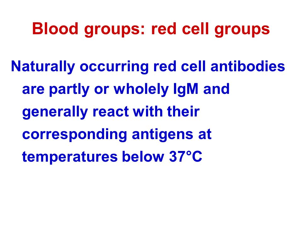 Blood groups: red cell groups Naturally occurring red cell antibodies are partly or wholely IgM and generally react with their corresponding antigens at temperatures below 37°C