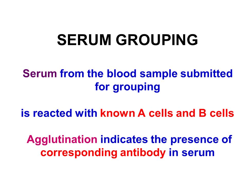 SERUM GROUPING Serum from the blood sample submitted for grouping is reacted with known A cells and B cells Agglutination indicates the presence of corresponding antibody in serum