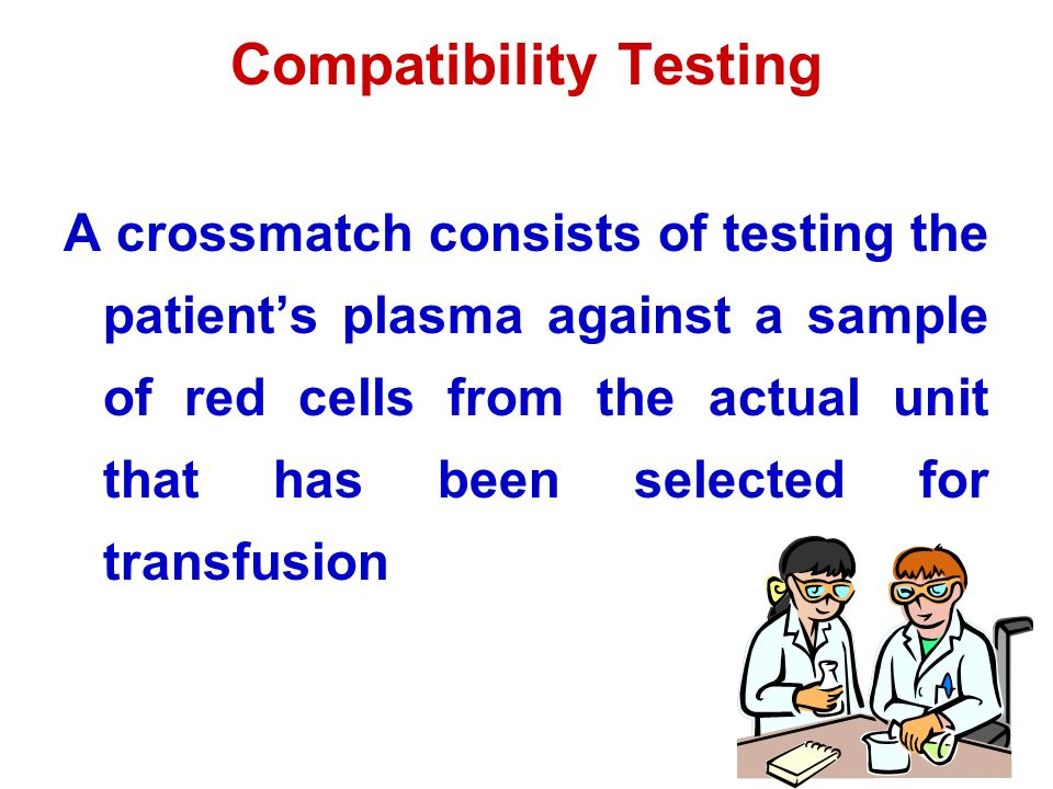 Compatibility Testing A crossmatch consists of testing the patient's plasma against a sample of red cells from the actual unit that has been selected for transfusion