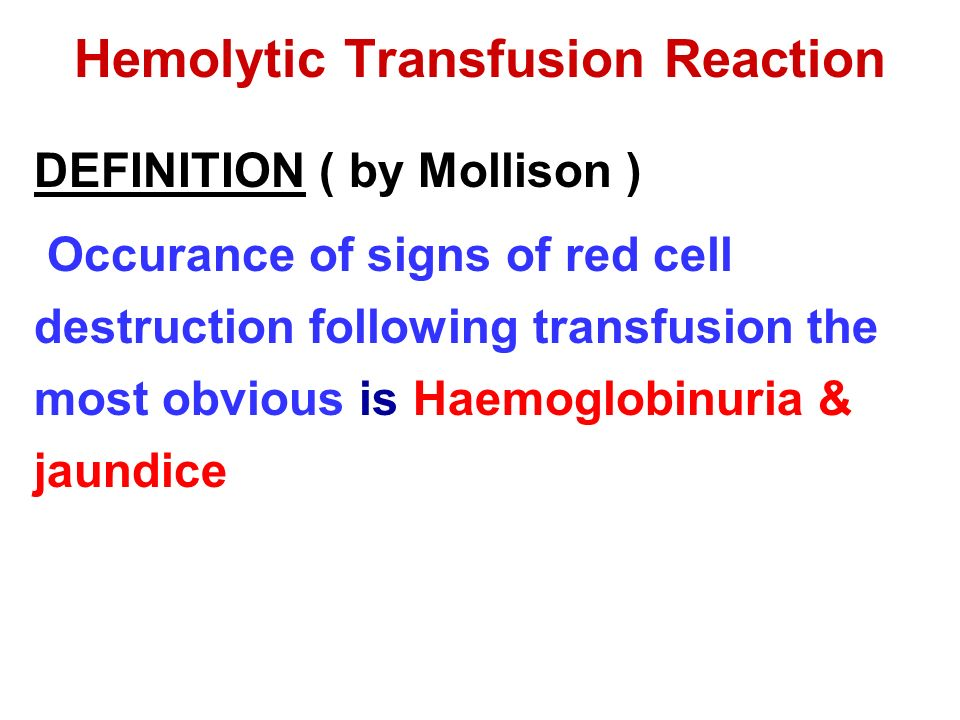 Hemolytic Transfusion Reaction DEFINITION ( by Mollison ) Occurance of signs of red cell destruction following transfusion the most obvious is Haemoglobinuria & jaundice