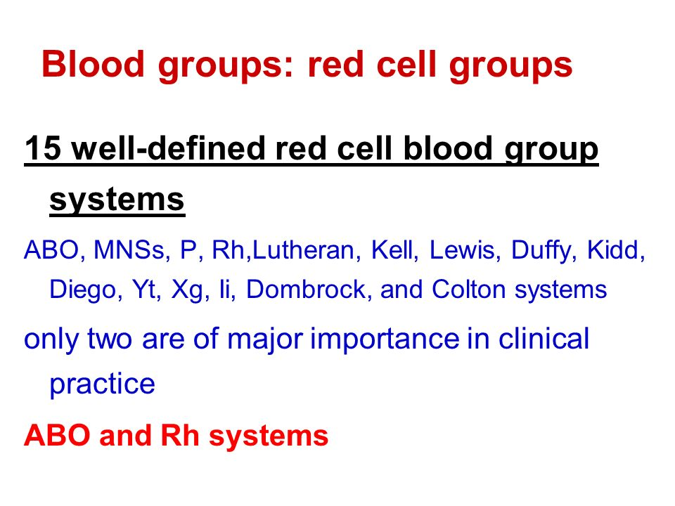 Blood groups: red cell groups 15 well-defined red cell blood group systems ABO, MNSs, P, Rh,Lutheran, Kell, Lewis, Duffy, Kidd, Diego, Yt, Xg, Ii, Dombrock, and Colton systems only two are of major importance in clinical practice ABO and Rh systems