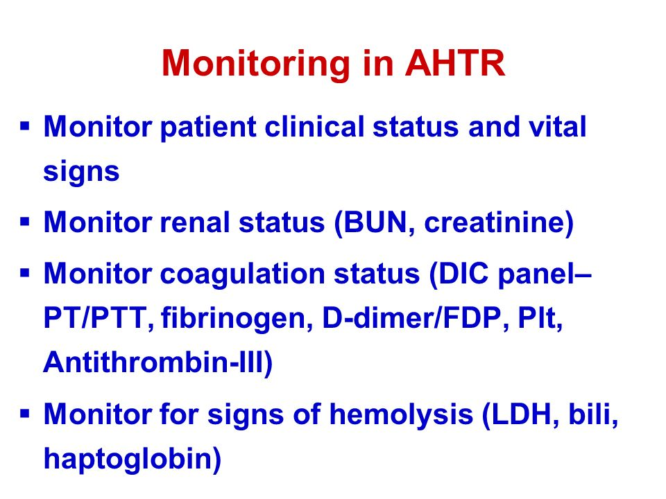 Monitoring in AHTR  Monitor patient clinical status and vital signs  Monitor renal status (BUN, creatinine)  Monitor coagulation status (DIC panel– PT/PTT, fibrinogen, D-dimer/FDP, Plt, Antithrombin-III)  Monitor for signs of hemolysis (LDH, bili, haptoglobin)