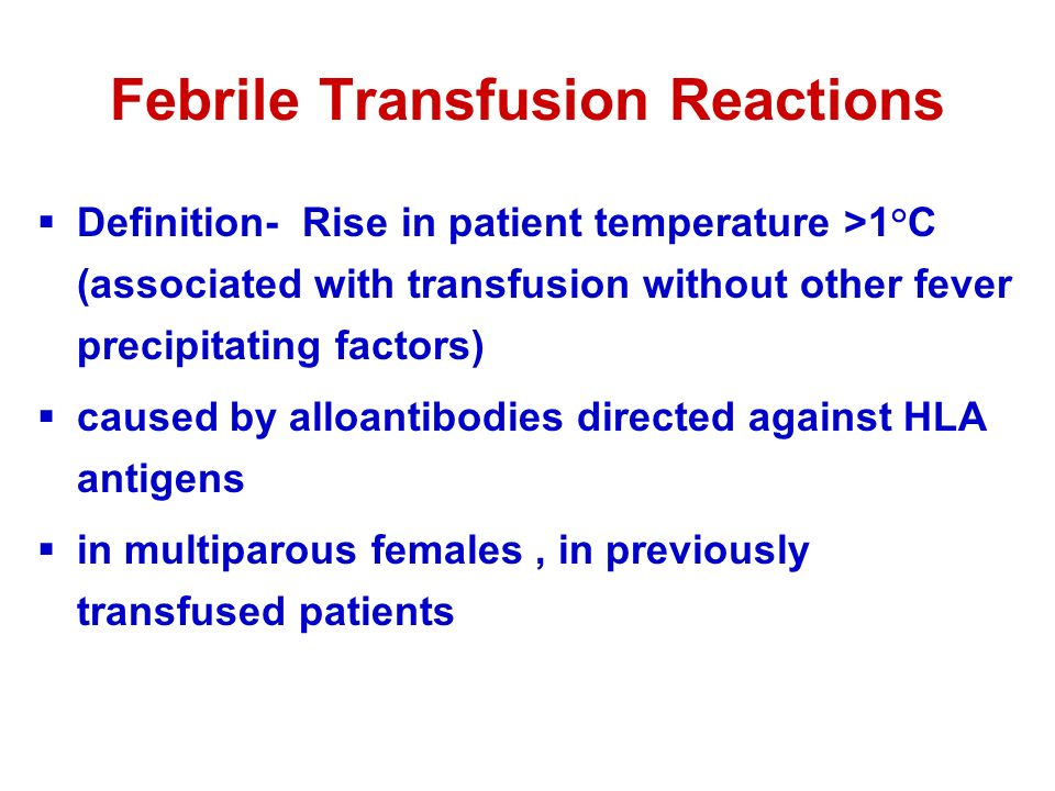 Febrile Transfusion Reactions  Definition- Rise in patient temperature >1°C (associated with transfusion without other fever precipitating factors)  caused by alloantibodies directed against HLA antigens  in multiparous females, in previously transfused patients