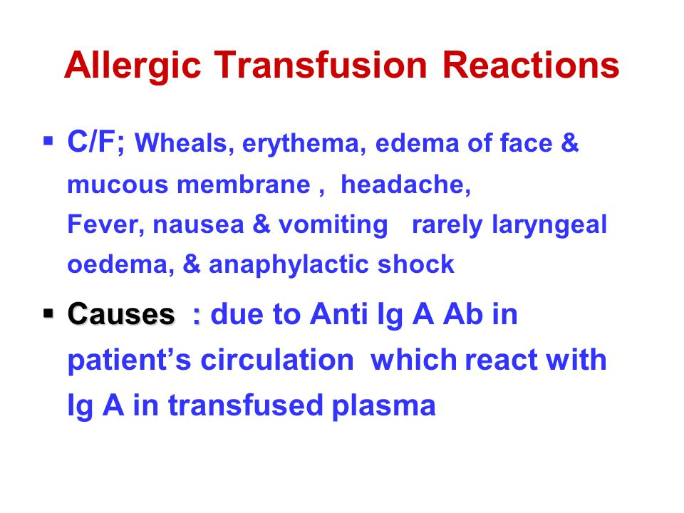 Allergic Transfusion Reactions  C/F; Wheals, erythema, edema of face & mucous membrane, headache, Fever, nausea & vomiting rarely laryngeal oedema, & anaphylactic shock  Causes :  Causes : due to Anti Ig A Ab in patient's circulation which react with Ig A in transfused plasma