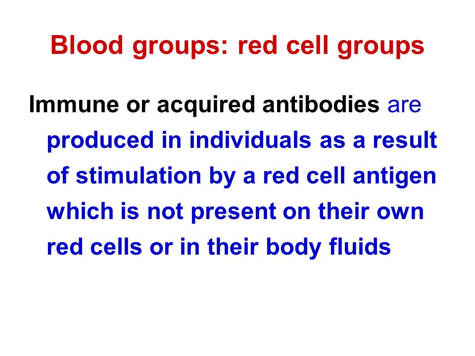 Blood groups: red cell groups Immune or acquired antibodies are produced in individuals as a result of stimulation by a red cell antigen which is not present on their own red cells or in their body fluids