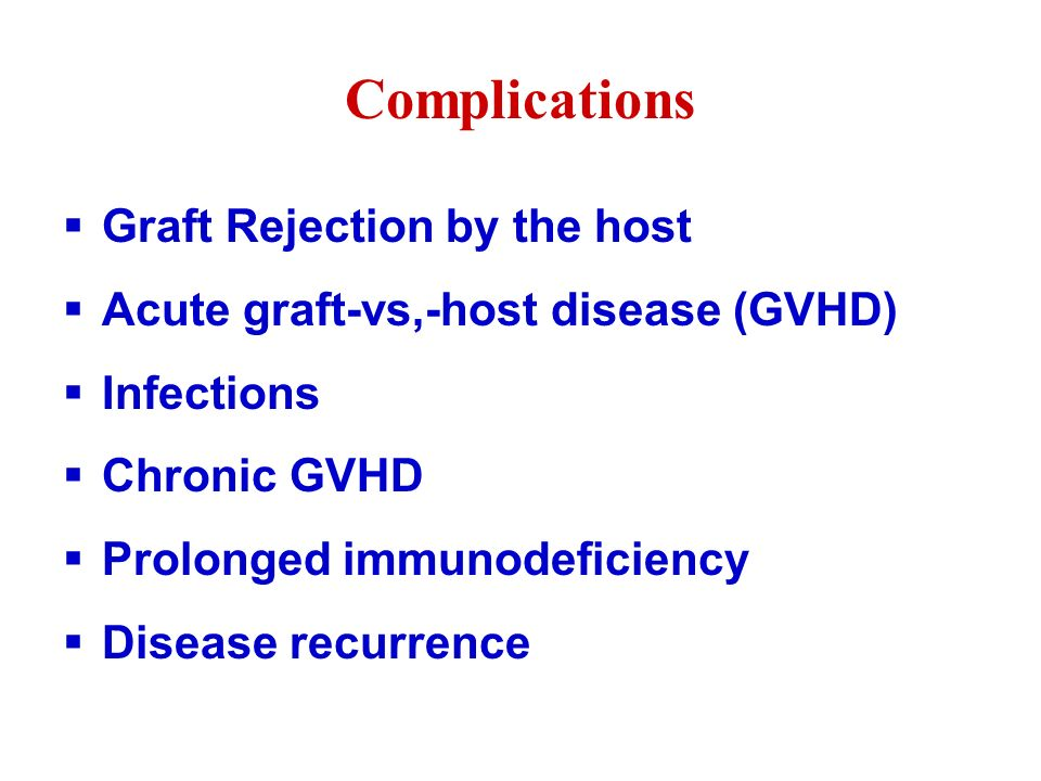 Complications  Graft Rejection by the host  Acute graft-vs,-host disease (GVHD)  Infections  Chronic GVHD  Prolonged immunodeficiency  Disease recurrence