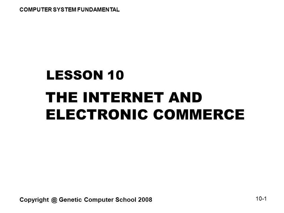 COMPUTER SYSTEM FUNDAMENTAL Copyright @ Genetic Computer School 2008 10-2 LESSON OVERVIEW  CONCEPT OF INTERNET  REQUIREMENTS FOR CONNECTING TO INTERNET  DEFINITION OF E-COMMERCE  E-COMMERCE BUSINESS OPERATIONS  BARRIERS TO BUSINESS AND CONSUMER TARGET MARKETS