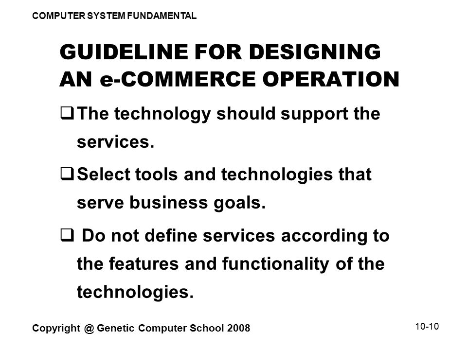 COMPUTER SYSTEM FUNDAMENTAL Copyright @ Genetic Computer School 2008 10-10 GUIDELINE FOR DESIGNING AN e-COMMERCE OPERATION  The technology should support the services.