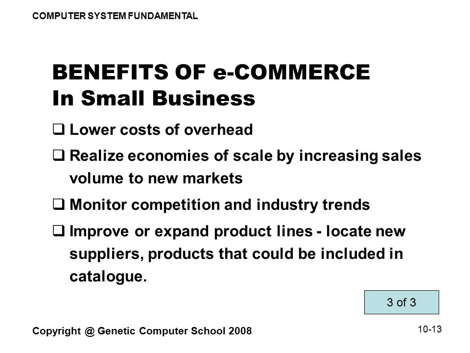 COMPUTER SYSTEM FUNDAMENTAL Copyright @ Genetic Computer School 2008 10-13 BENEFITS OF e-COMMERCE In Small Business  Lower costs of overhead  Realize economies of scale by increasing sales volume to new markets  Monitor competition and industry trends  Improve or expand product lines - locate new suppliers, products that could be included in catalogue.