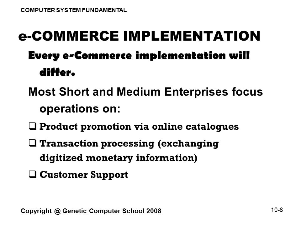 COMPUTER SYSTEM FUNDAMENTAL Copyright @ Genetic Computer School 2008 10-8 e-COMMERCE IMPLEMENTATION Every e-Commerce implementation will differ.