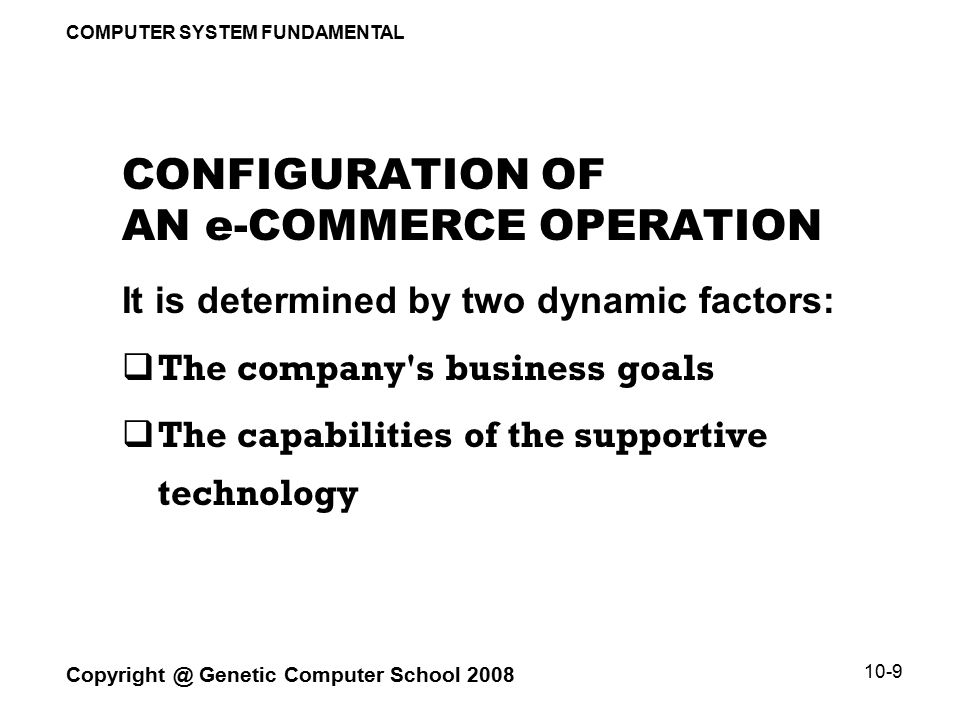 COMPUTER SYSTEM FUNDAMENTAL Copyright @ Genetic Computer School 2008 10-9 CONFIGURATION OF AN e-COMMERCE OPERATION It is determined by two dynamic factors:  The company s business goals  The capabilities of the supportive technology