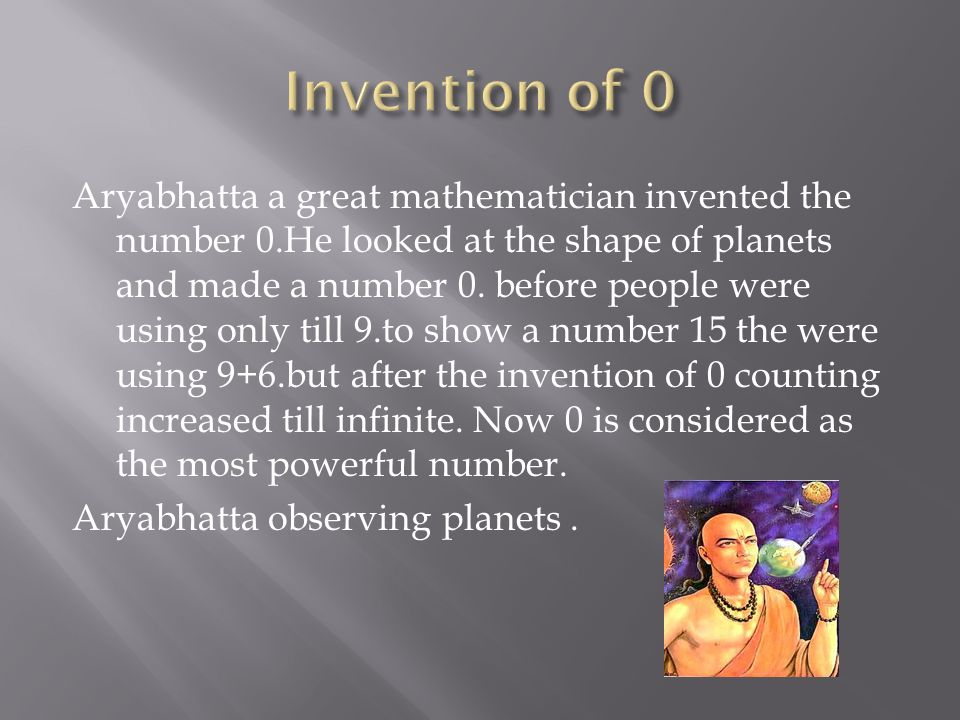 Aryabhatta a great mathematician invented the number 0.He looked at the shape of planets and made a number 0.