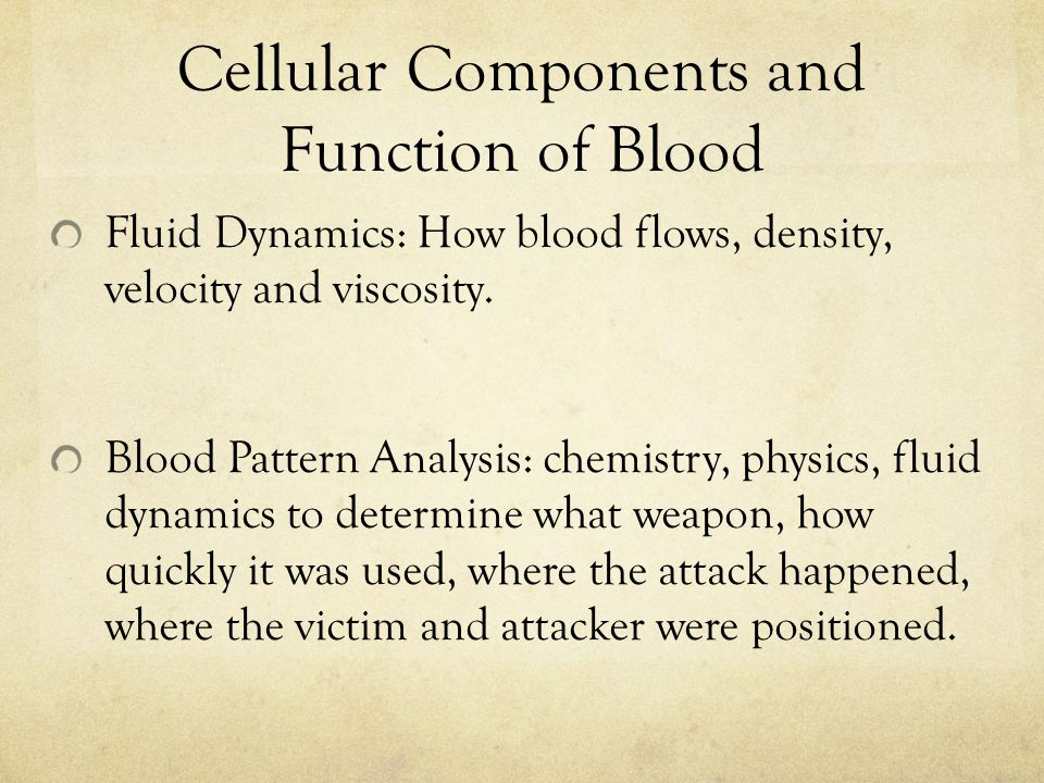 Cellular Components and Function of Blood Fluid Dynamics: How blood flows, density, velocity and viscosity.