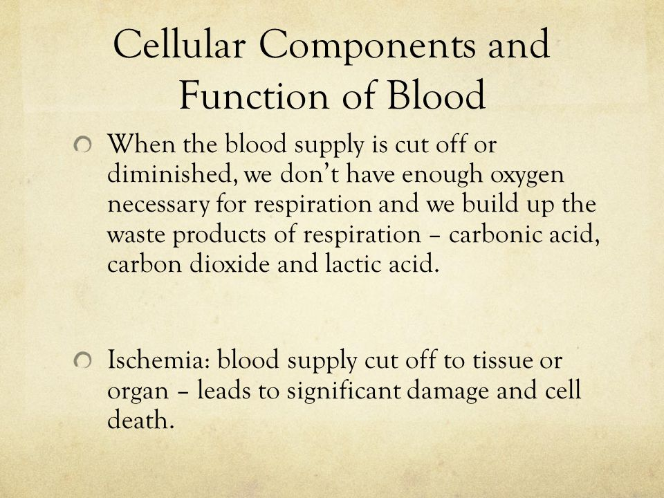 Cellular Components and Function of Blood When the blood supply is cut off or diminished, we don't have enough oxygen necessary for respiration and we build up the waste products of respiration – carbonic acid, carbon dioxide and lactic acid.