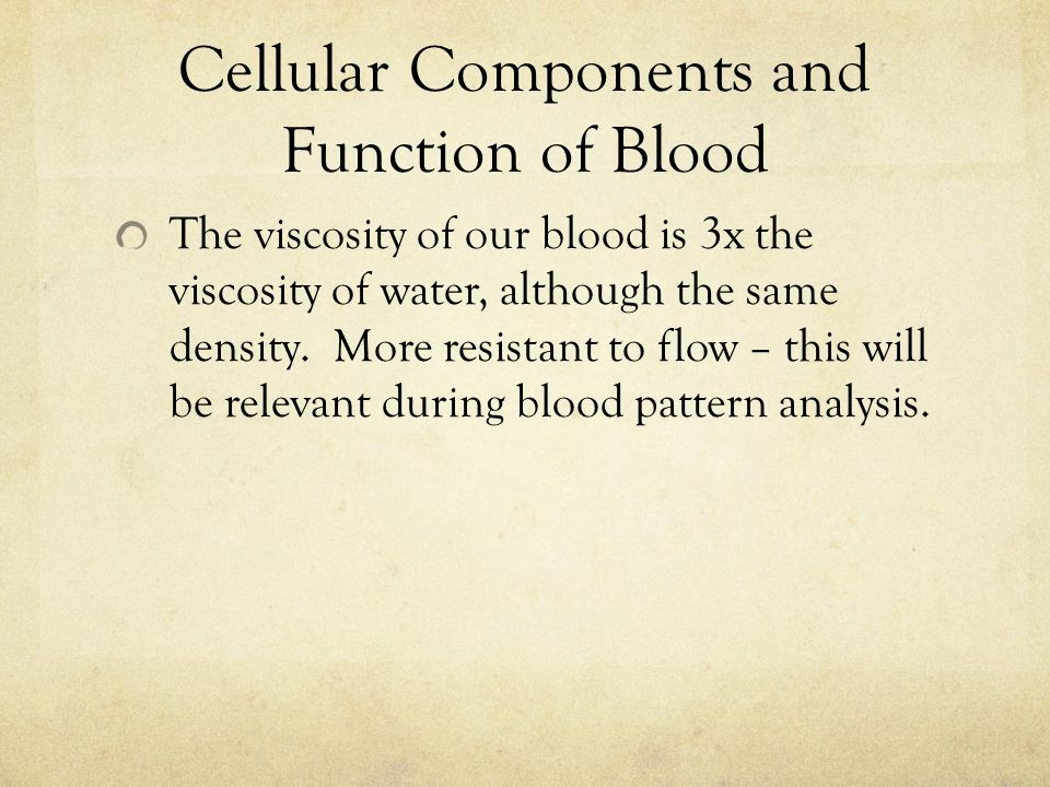 Cellular Components and Function of Blood The viscosity of our blood is 3x the viscosity of water, although the same density.