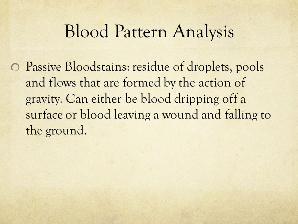 Blood Pattern Analysis Passive Bloodstains: residue of droplets, pools and flows that are formed by the action of gravity.