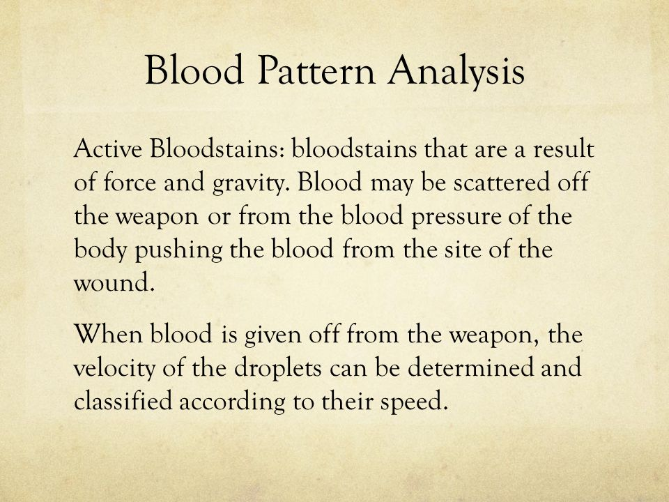 Blood Pattern Analysis Active Bloodstains: bloodstains that are a result of force and gravity.