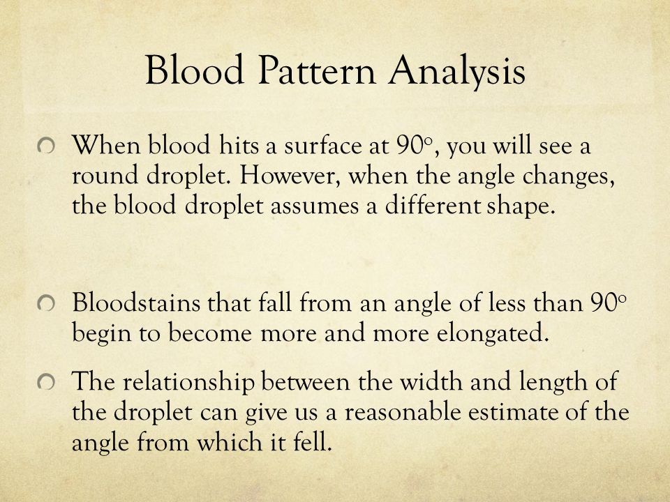 Blood Pattern Analysis When blood hits a surface at 90 o, you will see a round droplet.