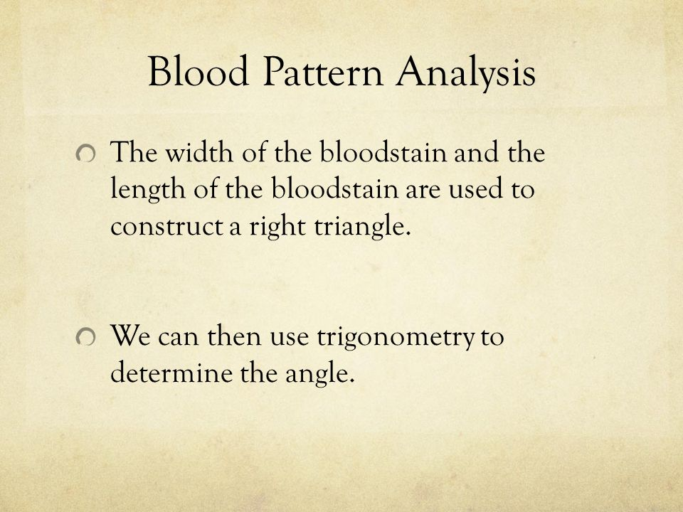 Blood Pattern Analysis The width of the bloodstain and the length of the bloodstain are used to construct a right triangle.