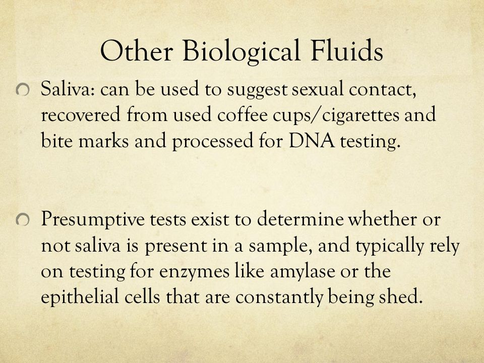 Other Biological Fluids Saliva: can be used to suggest sexual contact, recovered from used coffee cups/cigarettes and bite marks and processed for DNA testing.