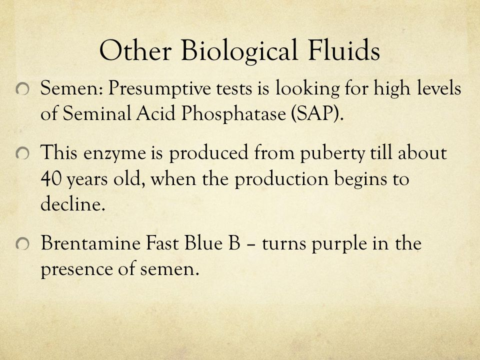 Other Biological Fluids Semen: Presumptive tests is looking for high levels of Seminal Acid Phosphatase (SAP).