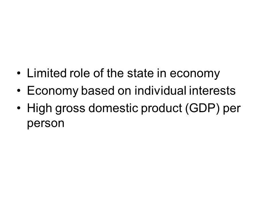 Limited role of the state in economy Economy based on individual interests High gross domestic product (GDP) per person