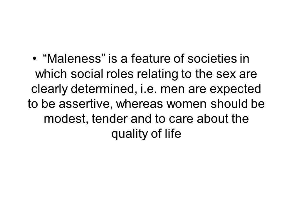Maleness is a feature of societies in which social roles relating to the sex are clearly determined, i.e.