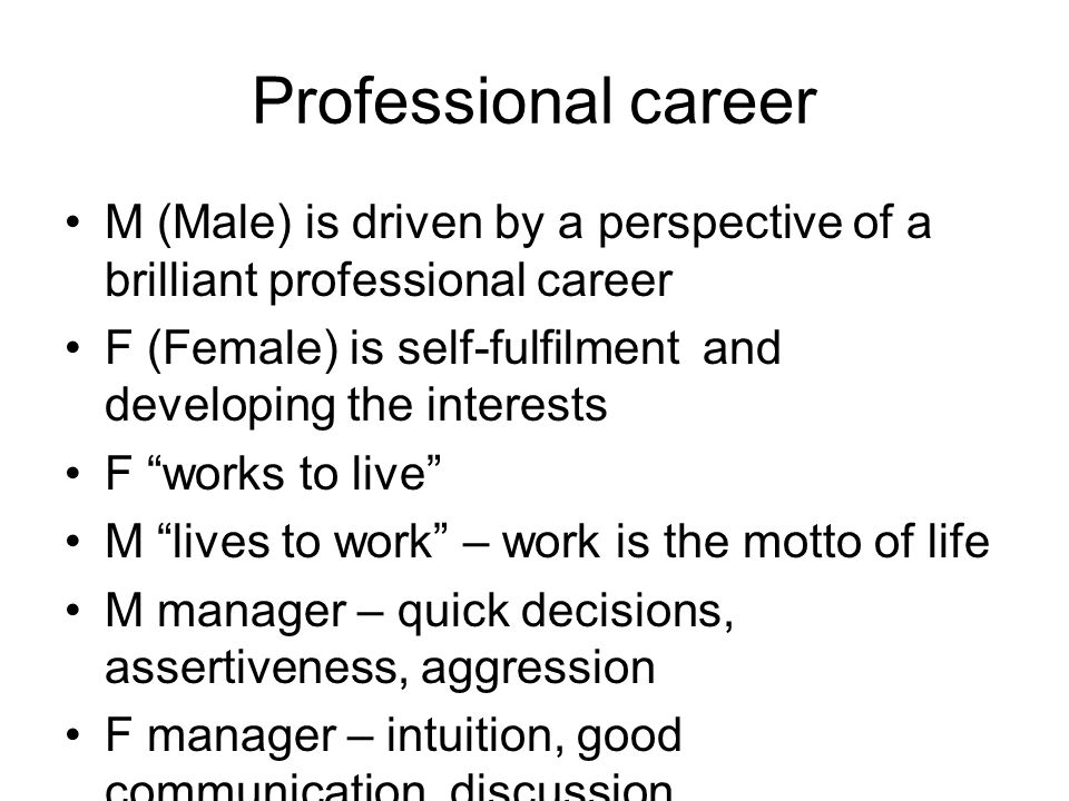 Professional career M (Male) is driven by a perspective of a brilliant professional career F (Female) is self-fulfilment and developing the interests F works to live M lives to work – work is the motto of life M manager – quick decisions, assertiveness, aggression F manager – intuition, good communication, discussion Position of women in M & F