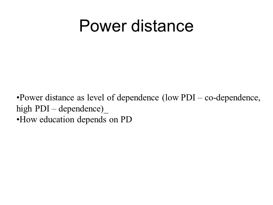 Power distance Power distance as level of dependence (low PDI – co-dependence, high PDI – dependence)_ How education depends on PD