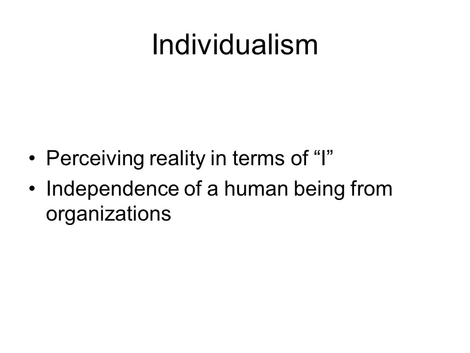 Individualism Perceiving reality in terms of I Independence of a human being from organizations