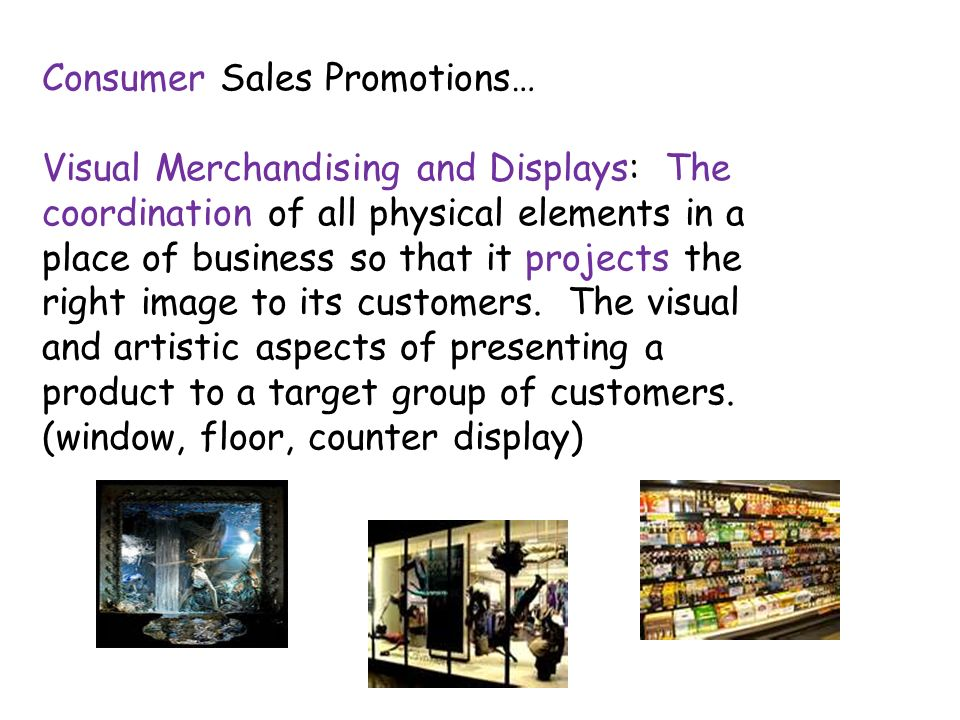 Consumer Sales Promotions… Visual Merchandising and Displays: The coordination of all physical elements in a place of business so that it projects the right image to its customers.
