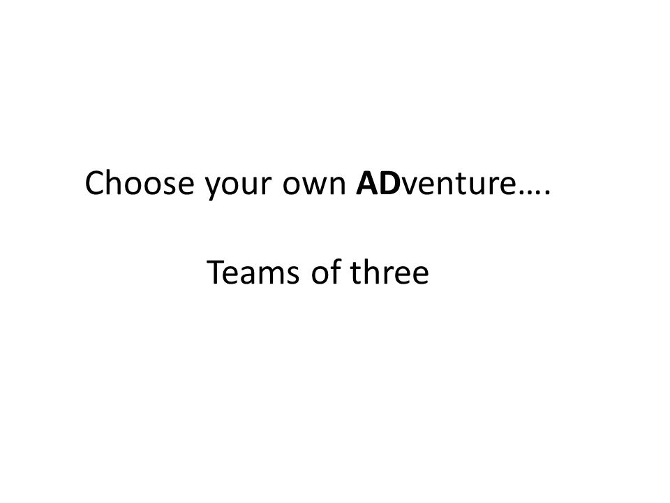Choose your own ADventure…. Teams of three