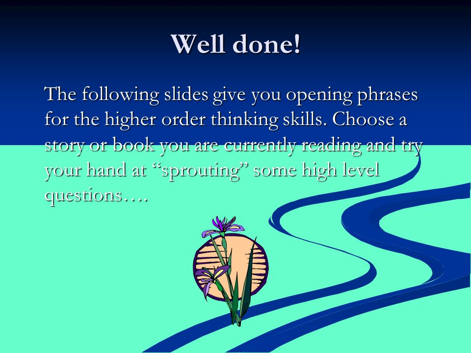 Well done. The following slides give you opening phrases for the higher order thinking skills.