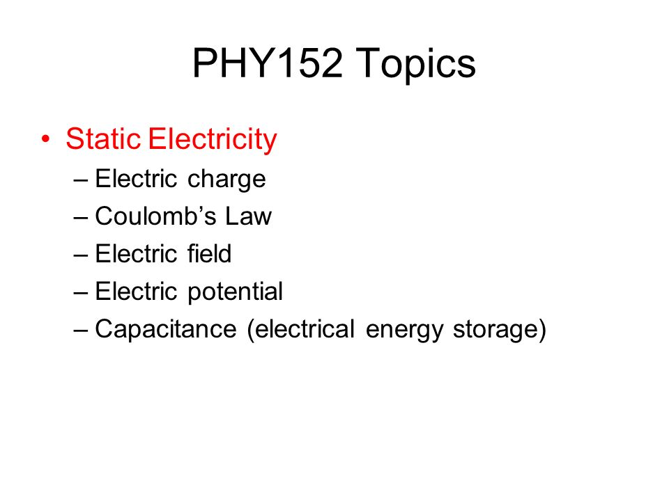 PHY152 Topics Static Electricity –Electric charge –Coulomb's Law –Electric field –Electric potential –Capacitance (electrical energy storage)