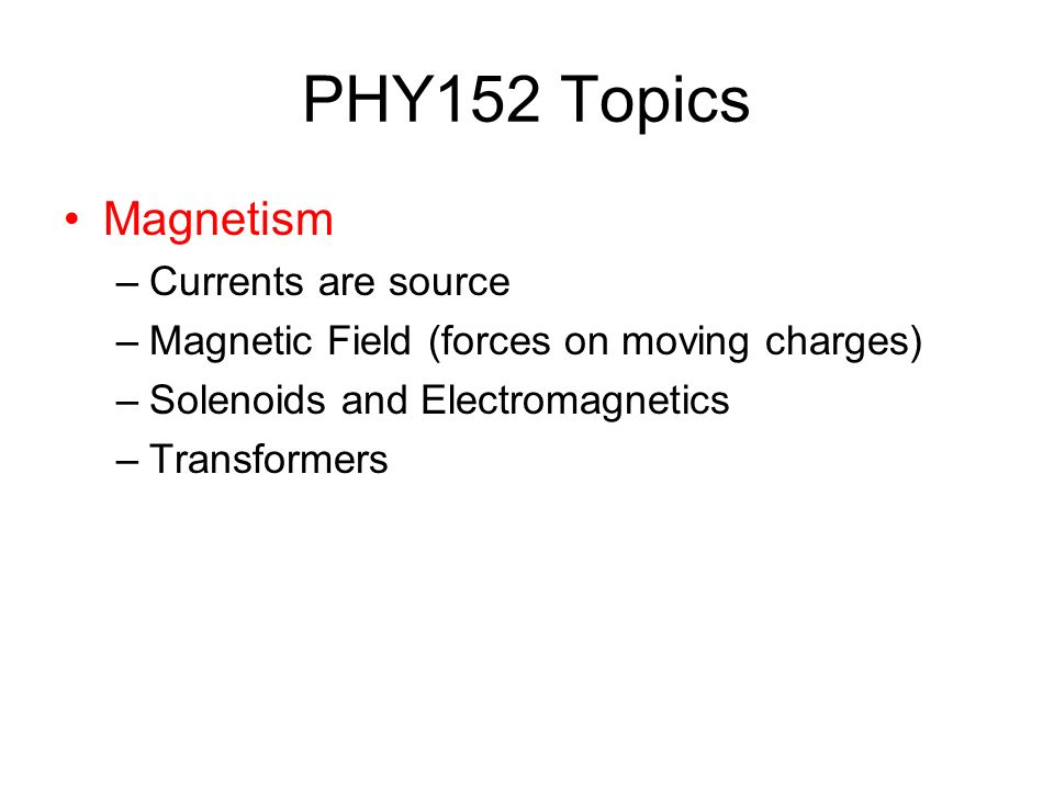 PHY152 Topics Magnetism –Currents are source –Magnetic Field (forces on moving charges) –Solenoids and Electromagnetics –Transformers
