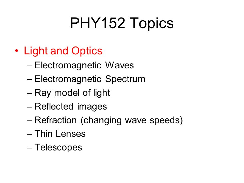 PHY152 Topics Light and Optics –Electromagnetic Waves –Electromagnetic Spectrum –Ray model of light –Reflected images –Refraction (changing wave speeds) –Thin Lenses –Telescopes