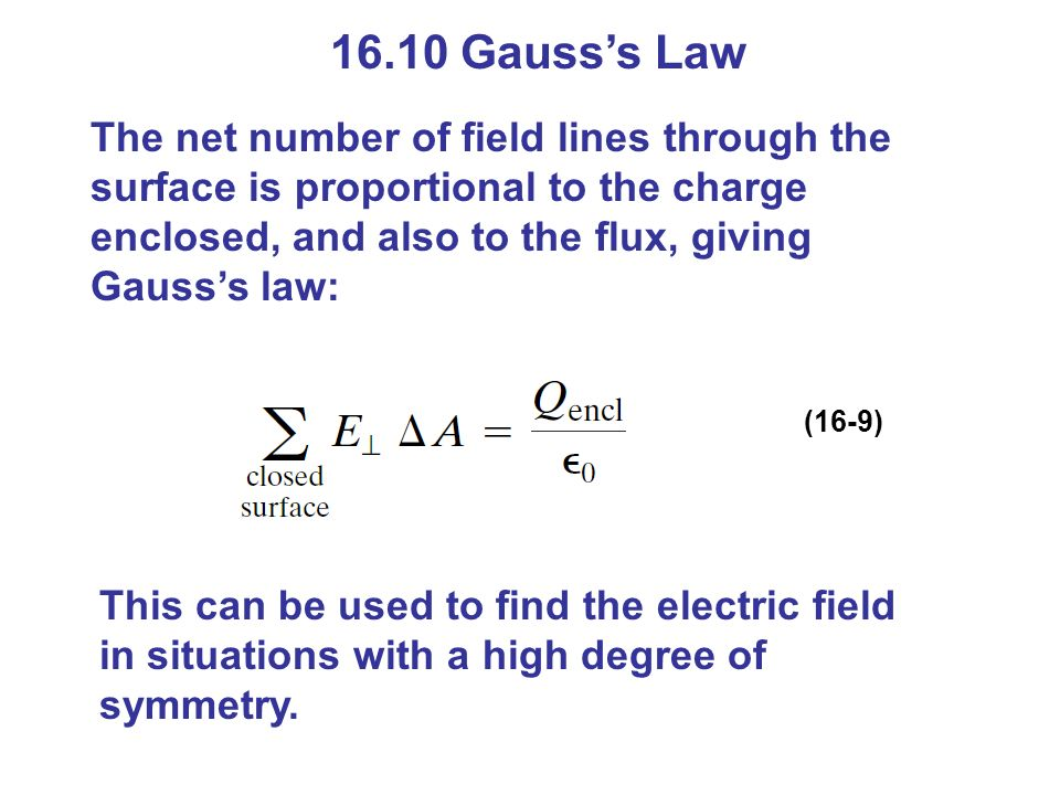 16.10 Gauss's Law The net number of field lines through the surface is proportional to the charge enclosed, and also to the flux, giving Gauss's law: (16-9) This can be used to find the electric field in situations with a high degree of symmetry.