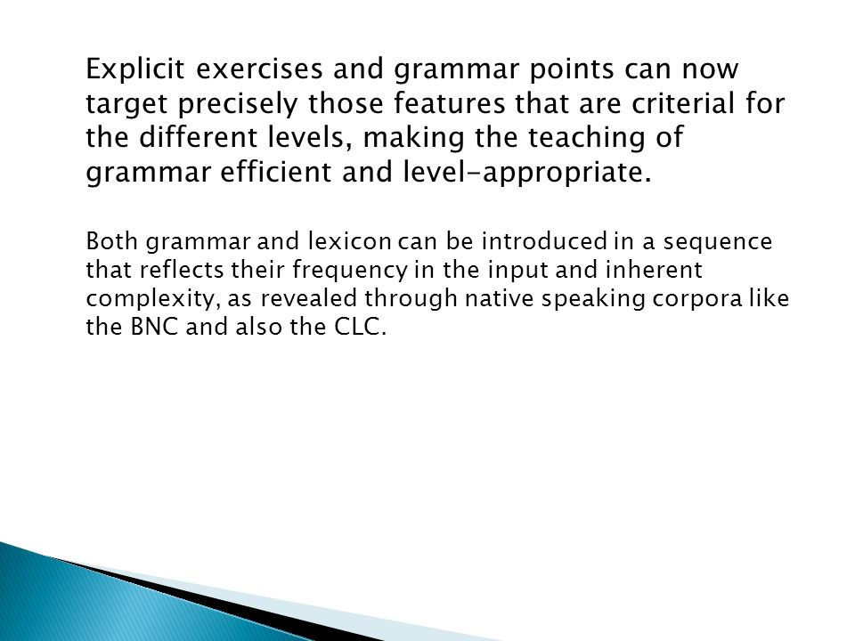 Explicit exercises and grammar points can now target precisely those features that are criterial for the different levels, making the teaching of grammar efficient and level-appropriate.