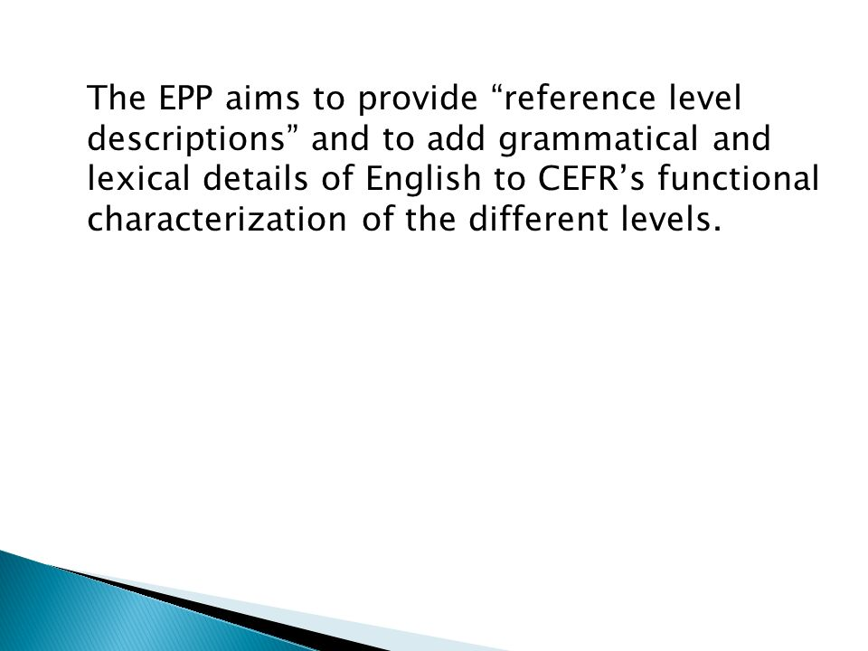 The EPP aims to provide reference level descriptions and to add grammatical and lexical details of English to CEFR's functional characterization of the different levels.